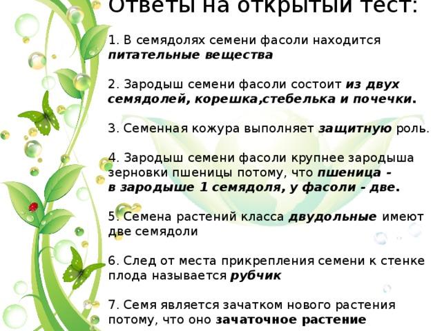 Ответы на открытый тест:   1. В семядолях семени фасоли находится питательные вещества   2. Зародыш семени фасоли состоит из двух семядолей, корешка,стебелькаи почечки.   3. Семенная кожура выполняет защитную роль.   4. Зародыш семени фасоли крупнее зародыша зерновки пшеницы потому, что пшеница- взародыше1 семядоля, уфасоли- две.   5. Семена растений класса двудольные имеют две семядоли   6. След от места прикрепления семени к стенке плода называется рубчик   7. Семя является зачатком нового растения потому, что оно зачаточное растение