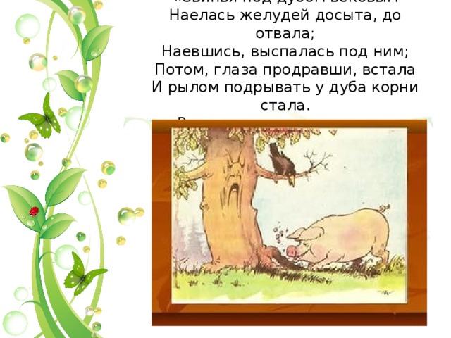 «Свинья под дубом вековым  Наелась желудей досыта, до отвала;  Наевшись, выспалась под ним;  Потом, глаза продравши, встала  И рылом подрывать у дуба корни стала.  Ведь это дереву вредит...»
