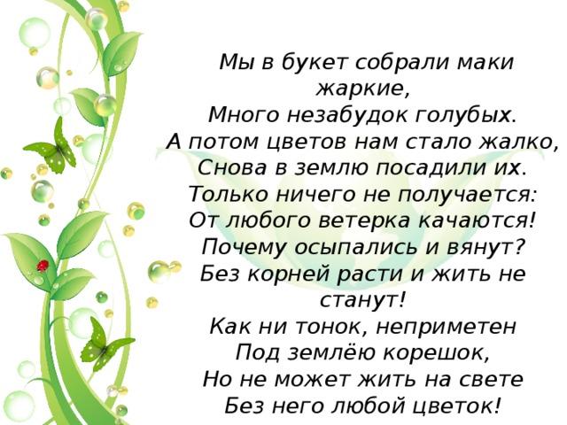 Мы в букет собрали маки жаркие, Много незабудок голубых. А потом цветов нам стало жалко, Снова в землю посадили их. Только ничего не получается: От любого ветерка качаются! Почему осыпались и вянут? Без корней расти и жить не станут! Как ни тонок, неприметен Под землёю корешок, Но не может жить на свете Без него любой цветок!