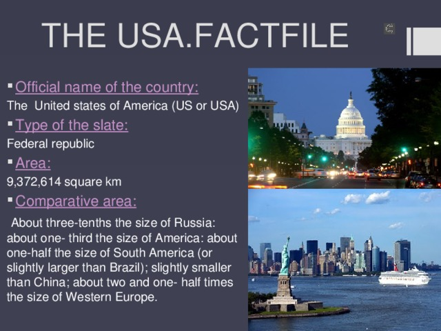 THE USA.FACTFILE Official name of the country: The United states of America (US or USA) Type of the slate: Federal republic Area: 9,372,614 square km Comparative area:  About three-tenths the size of Russia: about one- third the size of America: about one-half the size of South America (or slightly larger than Brazil); slightly smaller than China; about two and one- half times the size of Western Europe.