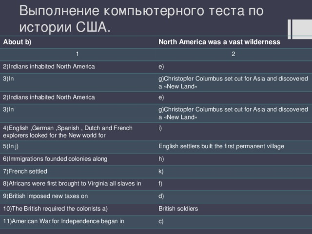 Выполнение компьютерного теста по истории США. About b) North America was a vast wilderness 1 2 2)Indians inhabited North America e) 3)In g)Christopfer Columbus set out for Asia and discovered a «New Land» 2)Indians inhabited North America e) 3)In g)Christopfer Columbus set out for Asia and discovered a «New Land» 4)English ,German ,Spanish , Dutch and French explorers looked for the New world for i) 5)In j) English settlers built the first permanent village 6)Immigrations founded colonies along h) 7)French settled k) 8)Africans were first brought to Virginia all slaves in f) 9)British imposed new taxes on d) 10)The British required the colonists a) British soldiers 11)American War for Independence began in c)