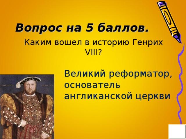 Вопрос на 5 баллов. Каким вошел в историю Генрих VIII? Великий реформатор, основатель англиканской церкви