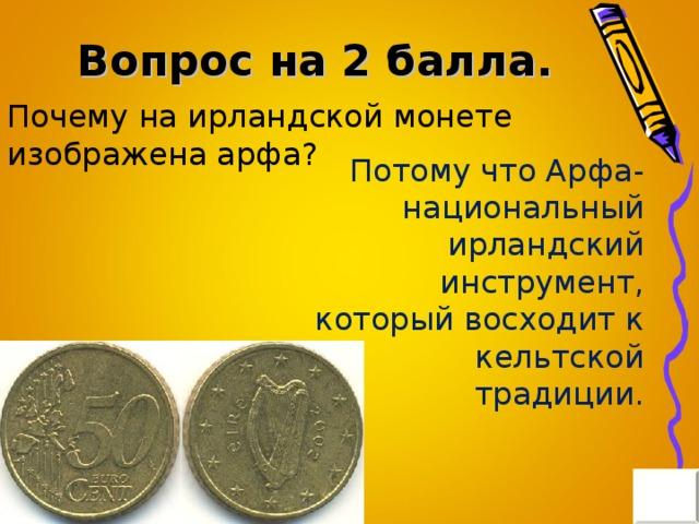 Вопрос на 2 балла. Почему на ирландской монете изображена арфа? Потому что Арфа- национальный ирландский инструмент, который восходит к кельтской традиции.