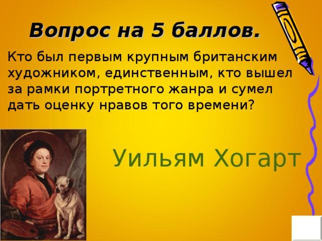 Вопрос на 5 баллов. Кто был первым крупным британским художником, единственным, кто вышел за рамки портретного жанра и сумел дать оценку нравов того времени? Уильям Хогарт