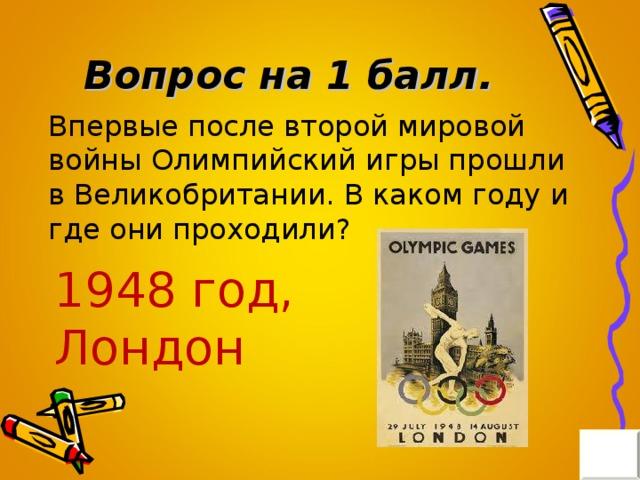 Вопрос на 1 балл. Впервые после второй мировой войны Олимпийский игры прошли в Великобритании. В каком году и где они проходили? 1948 год, Лондон