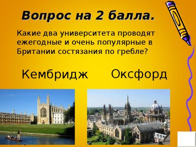 Вопрос на 2 балла. Какие два университета проводят ежегодные и очень популярные в Британии состязания по гребле? Оксфорд Кембридж