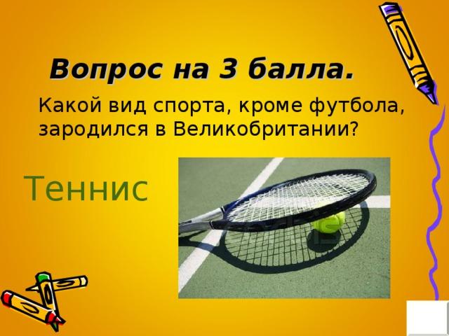 Вопрос на 3 балла. Какой вид спорта, кроме футбола, зародился в Великобритании? Теннис
