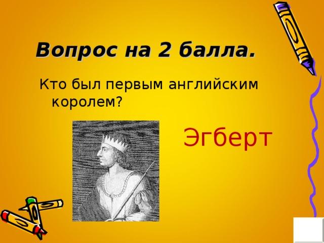Вопрос на 2 балла. Кто был первым английским королем? Эгберт