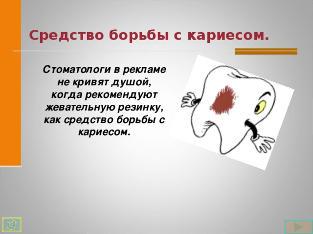 Средство борьбы с кариесом. Стоматологи в рекламе не кривят душой, когда рекомендуют жевательную резинку, как средство борьбы с кариесом.