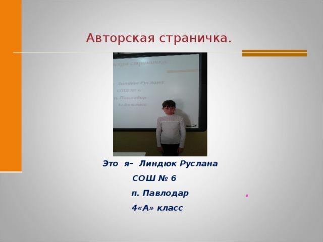 Авторская  страничка.  Это я– Линдюк Руслана СОШ № 6  п. Павлодар  4«А» класс .