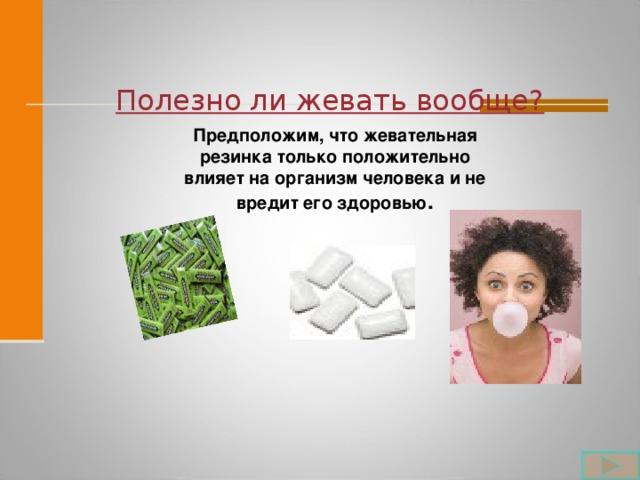 Полезно ли жевать вообще?  Предположим, что жевательная резинка только положительно влияет на организм человека и не вредит его здоровью .