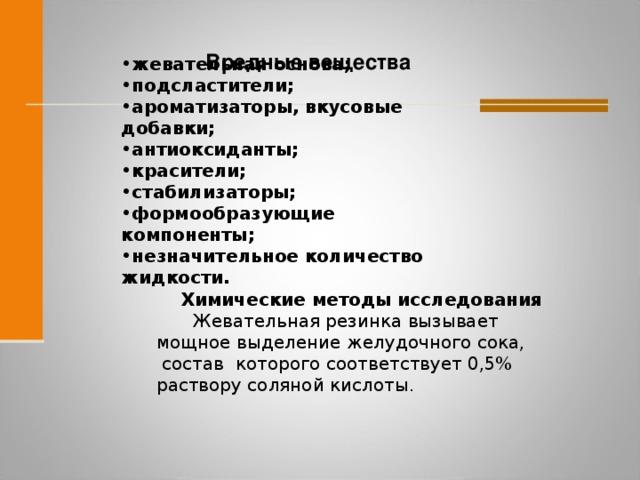 Вредные вещества жевательная основа; подсластители; ароматизаторы, вкусовые добавки; антиоксиданты; красители; стабилизаторы; формообразующие компоненты; незначительное количество жидкости.  Химические методы исследования     Жевательная резинка вызывает мощное выделение желудочного сока, состав которого соответствует 0,5% раствору соляной кислот ы.