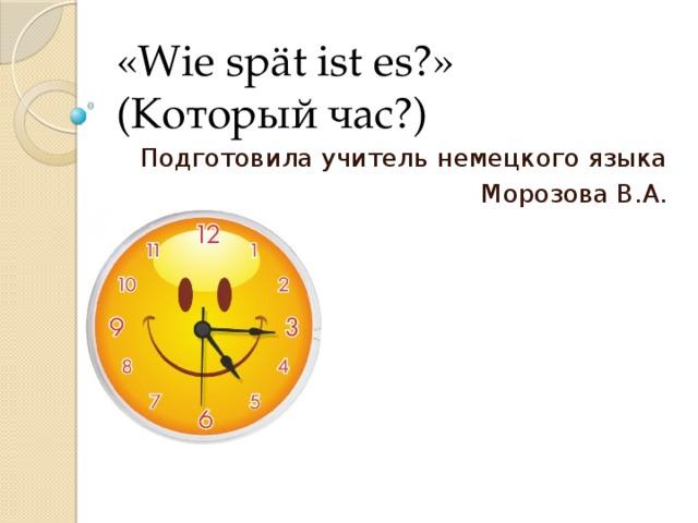 «Wie spät ist es?»  (Который час?) Подготовила учитель немецкого языка  Морозова В.А.
