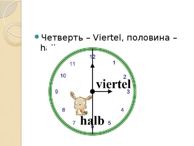 Четверть – Viertel, половина – halb