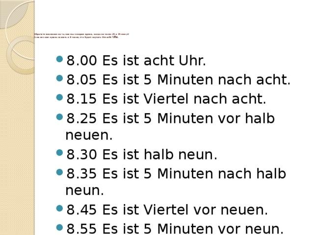 Обратите внимание на то, как мы говорим время, когда на часах 25 и 35 минут!  Если же нам нужно сказать в 8 часов, это будет звучать Um acht Uhr.