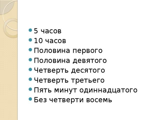 5 часов 10 часов Половина первого Половина девятого Четверть десятого Четверть третьего Пять минут одиннадцатого Без четверти восемь