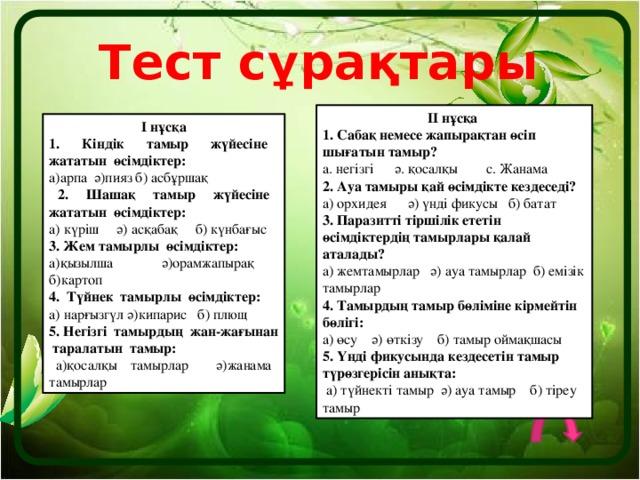 Тест сұрақтары ІІ нұсқа 1. Сабақ немесе жапырақтан өсіп шығатын тамыр? а. негізгі ә. қосалқы с. Жанама 2. Ауа тамыры қай өсімдікте кездеседі? а) орхидея ә) үнді фикусы б) батат 3. Паразитті тіршілік ететін өсімдіктердің тамырлары қалай аталады? а) жемтамырлар ә) ауа тамырлар б) емізік тамырлар 4. Тамырдың тамыр бөліміне кірмейтін бөлігі: а) өсу ә) өткізу б) тамыр оймақшасы 5. Үнді фикусында кездесетін тамыр түрөзгерісін анықта:  а) түйнекті тамыр ә) ауа тамыр б) тіреу тамыр І нұсқа 1. Кіндік тамыр жүйесіне жататын өсімдіктер: а)арпа ә)пияз б) асбұршақ  2. Шашақ тамыр жүйесіне жататын өсімдіктер: а) күріш ә) асқабақ б) күнбағыс 3. Жем тамырлы өсімдіктер: а)қызылша ә)орамжапырақ б)картоп 4. Түйнек тамырлы өсімдіктер: а) нарғызгүл ә)кипарис б) плющ 5. Негізгі тамырдың жан-жағынан таралатын тамыр:  а)қосалқы тамырлар ә)жанама тамырлар