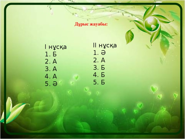 Дұрыс жауабы: ІІ нұсқа 1. Ә 2. А 3. Б 4. Б 5. Б І нұсқа 1. Б 2. А 3. А 4. А 5. Ә