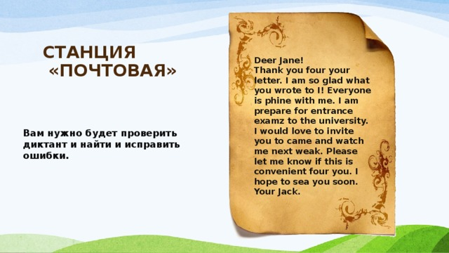 СТАНЦИЯ  «ПОЧТОВАЯ»   Deer Jane! Thank you four your letter. I am so glad what you wrote to I! Everyone is phine with me. I am prepare for entrance examz to the university. I would love to invite you to came and watch me next weak. Please let me know if this is convenient four you. I hope to sea you soon. Your Jack.     Вам нужно будет проверить диктант и найти и исправить ошибки.