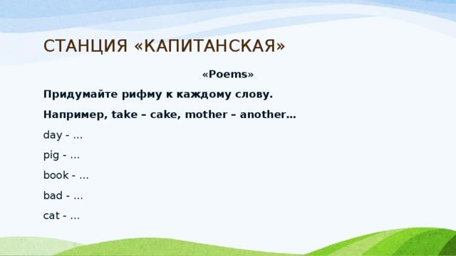СТАНЦИЯ «КАПИТАНСКАЯ» «Poems» Придумайте рифму к каждому слову. Например, take – cake, mother – another… day - … pig - …  book - … bad - … cat - …