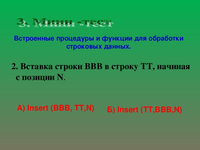 Встроенные процедуры и функции для обработки строковых данных. 2. Вставка строки ВВВ в строку ТТ, начиная с позиции N .   А) Insert (ВВВ, ТТ, N ) Б) Insert (TT,BBB,N)