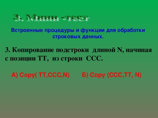 Встроенные процедуры и функции для обработки строковых данных. 3. Копирование подстроки длиной N , начиная с позиции TT ,  из строки ССС.    А) С opy( TT,CCC,N) Б) Copy ( CCC , TT , N )