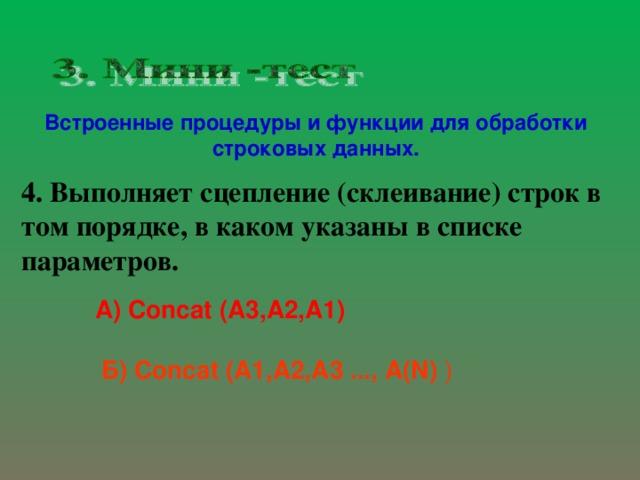 Встроенные процедуры и функции для обработки строковых данных. 4. Выполняет сцепление  (склеивание) строк в том порядке, в каком указаны в списке параметров. А) Concat  (A3,A2,A1) Б) Concat ( A1 , A 2, A3 ..., A( N)  )