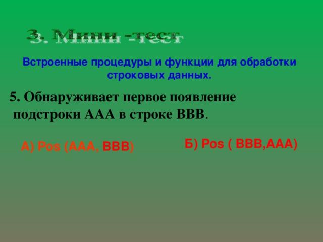 Встроенные процедуры и функции для обработки строковых данных. 5. Обнаруживает первое появление  подстроки A А A в строке BBB .   Б) Pos ( BBB,AAA) А) Pos ( AAA , BBB )