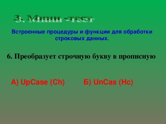 Встроенные процедуры и функции для обработки строковых данных. 6. Преобразует строчную букву в прописную А) UpCase (Ch)  Б) UnCas  (Hc)