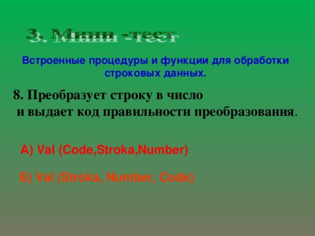 Встроенные процедуры и функции для обработки строковых данных. 8. Преобразует строку в число  и выдает код правильности преобразования . А) Val  (Code,Stroka,Number) Б) Val (Stroka, Number, Code)