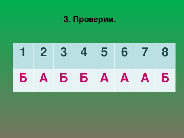 3. Проверим. 1 2 Б А 3 4 Б Б 5 6 А А 7 8 А Б