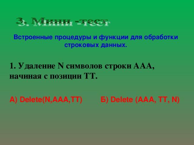 Встроенные процедуры и функции для обработки строковых данных. 1. Удаление N символов строки ААА, начиная с позиции ТТ.   Б) Delete (ААА, ТТ, N) А) Delete(N,AAA,TT)