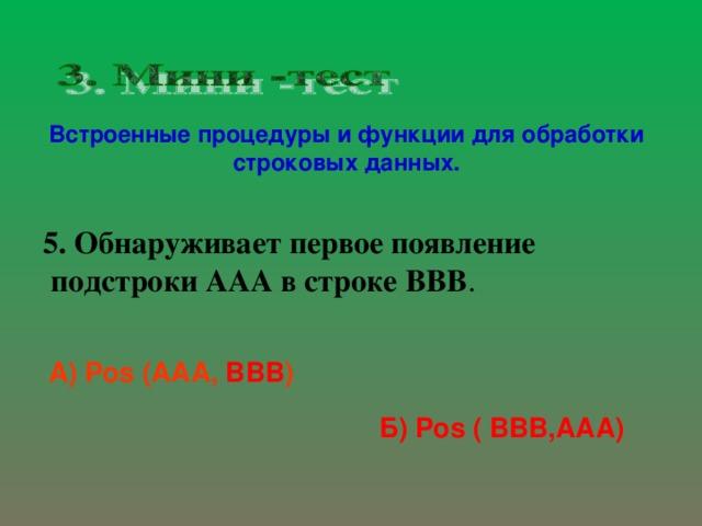 Встроенные процедуры и функции для обработки строковых данных. 5. Обнаруживает первое появление  подстроки A А A в строке BBB .   А) Pos ( AAA , BBB )  Б) Pos ( BBB,AAA)