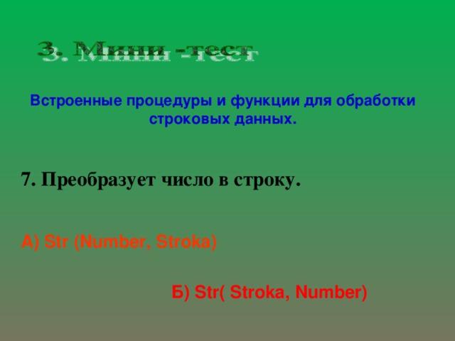 Встроенные процедуры и функции для обработки строковых данных. 7. Преобразует число в строку. А) Str (Number, Stroka)  Б) Str( Stroka, Number)