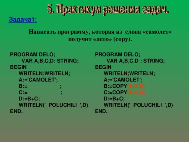 Задача1: Написать программу, которая из слова «самолет» получит «лето»  ( copy ) . PROGRAM DELO;  VAR A,B,C,D : STRING; BEGIN  WRITELN;WRITELN;  A:='CAMOLET';  B:=COPY (A,5,3);  C:=COPY (A,4,1);  D:=B+C;  WRITELN(' POLUCHILI ',D) END. PROGRAM DELO;  VAR A,B,C,D:  STRING; BEGIN  WRITELN;WRITELN;  A:='CAMOLET';  B:= ;  C:= ;  D:=B+C;  WRITELN(' POLUCHILI ',D) END.