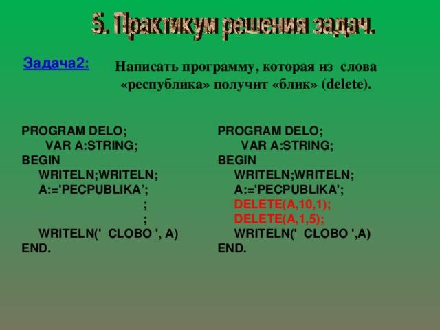 Задача 2 : Написать программу, которая из слова «республика» получит «блик»  ( delete ) . PROGRAM DELO;  VAR A:STRING; BEGIN  WRITELN;WRITELN;  A:='PECPUBLIKA';  ;  ;  WRITELN(' CLOBO ', A) END . PROGRAM DELO;  VAR A:STRING; BEGIN  WRITELN;WRITELN;  A:='PECPUBLIKA';  DELETE(A,10,1);  DELETE(A,1,5);  WRITELN(' CLOBO ',A) END.