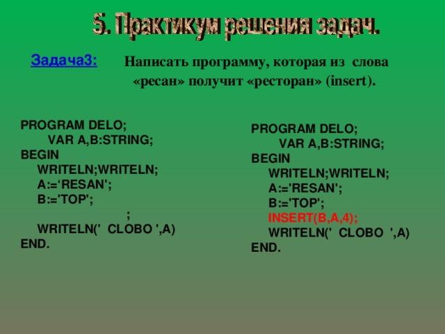 Написать программу, которая из слова «ресан» получит «ресторан»  ( insert ) . Задача 3 : PROGRAM DELO;  VAR A,B:STRING; BEGIN  WRITELN;WRITELN;  A:='RESAN';  B:='TOP';  ;  WRITELN(' CLOBO ',A) E ND. PROGRAM DELO;  VAR A,B:STRING; BEGIN  WRITELN;WRITELN;  A:='RESAN';  B:='TOP';  INSERT(B,A,4);  WRITELN(' CLOBO ',A) END.
