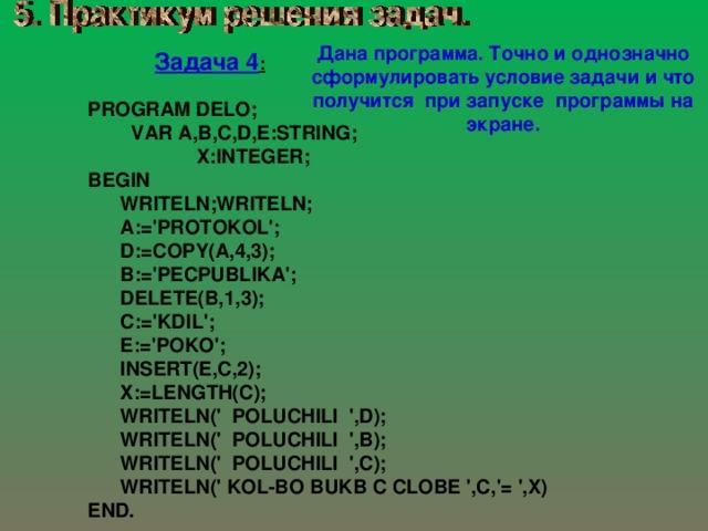 Дана программа. Точно и однозначно сформулировать условие задачи и что получится при запуске программы на экране. Задача 4 : PROGRAM DELO;  VAR A,B,C,D,E:STRING;  X:INTEGER; BEGIN  WRITELN;WRITELN;  A:='PROTOKOL';  D:=COPY(A,4,3);  B:='PECPUBLIKA';  DELETE(B,1,3);  C:='KDIL';  E:='POKO';  INSERT(E,C,2);  X:=LENGTH(C);  WRITELN(' POLUCHILI ',D);  WRITELN(' POLUCHILI ',B);  WRITELN(' POLUCHILI ',C);  WRITELN(' KOL-BO BUKB C CLOBE ',C,'= ',X) END.