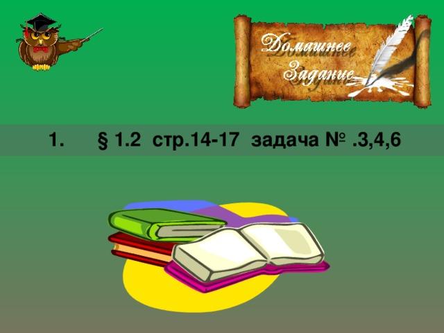 1. § 1.2 стр.14-17 задача № .3,4,6