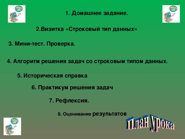 1. Домашнее задание. 2.Визитка «Строковый тип данных» 3. Мини-тест. Проверка . 4. Алгоритм решения задач со строковым типом данных . 5. Историческая справка 6. Практикум решения задач 7. Рефлексия. 8. Оценивание результатов