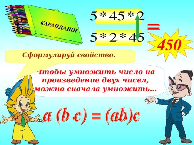 КАРАНДАШИ  КАРАНДАШИ  450 Сформулируй свойство. Чтобы умножить число на произведение двух чисел, можно сначала умножить…