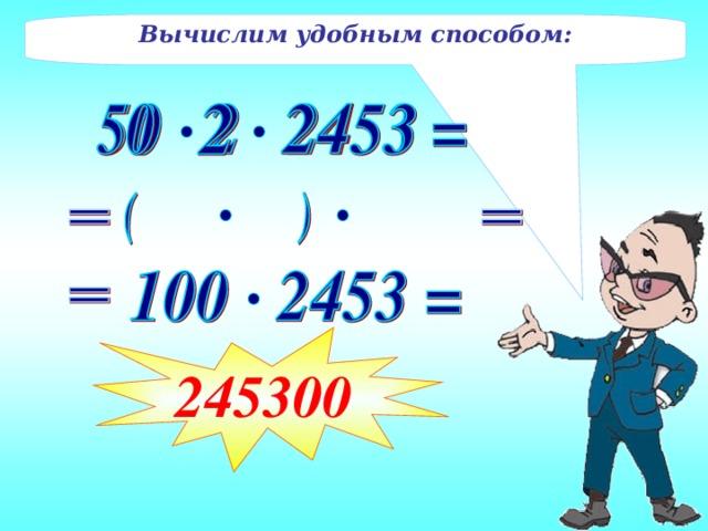 Вычислим удобным способом: 245300