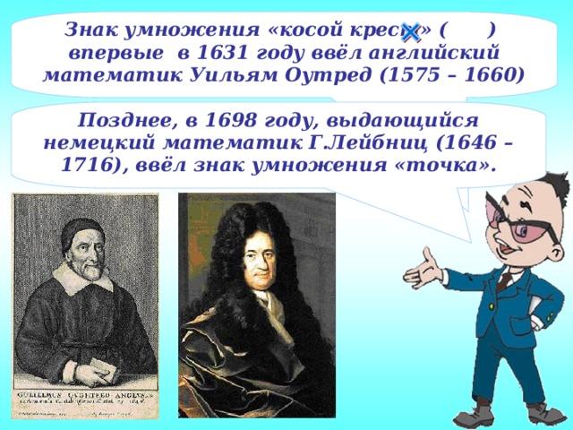 Знак умножения «косой крест» ( ) впервые в 1631 году ввёл английский математик Уильям Оутред (1575 – 1660) Позднее, в 1698 году, выдающийся немецкий математик Г.Лейбниц (1646 – 1716), ввёл знак умножения «точка».