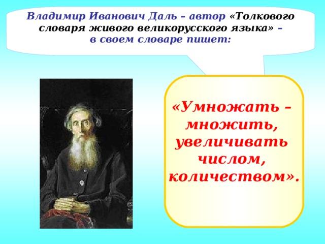 Владимир Иванович Даль – автор «Толкового словаря живого великорусского языка» – в своем словаре пишет: «Умножать – множить, увеличивать числом, количеством».