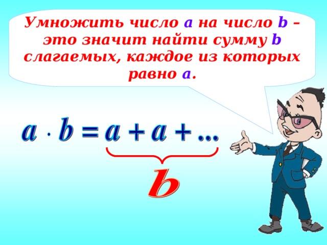 Умножить число а на число b – это значит найти сумму b слагаемых, каждое из которых равно а .