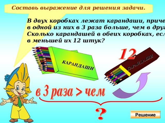 КАРАНДАШИ  КАРАНДАШИ  КАРАНДАШИ  КАРАНДАШИ  Составь выражение для решения задачи. В двух коробках лежат карандаши, причем в одной из них в 3 раза больше, чем в другой. Сколько карандашей в обеих коробках, если в меньшей их 12 штук? Решение