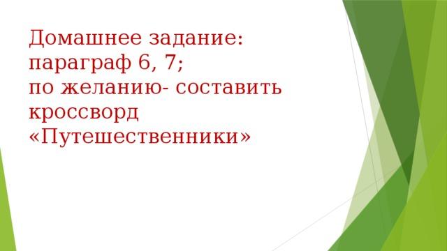 Домашнее задание:  параграф 6, 7;  по желанию- составить кроссворд «Путешественники»