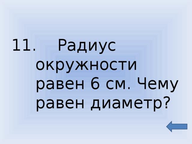 11. Радиус окружности равен 6 см. Чему равен диаметр?
