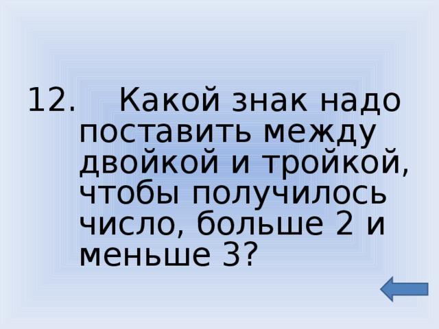 12. Какой знак надо поставить между двойкой и тройкой, чтобы получилось число, больше 2 и меньше 3?