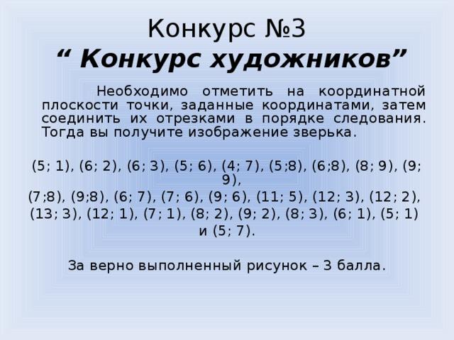"""Конкурс №3  """" Конкурс художников""""  Необходимо отметить на координатной плоскости точки, заданные координатами, затем соединить их отрезками в порядке следования. Тогда вы получите изображение зверька. (5; 1), (6; 2), (6; 3), (5; 6), (4; 7), (5;8), (6;8), (8; 9), (9; 9), (7;8), (9;8), (6; 7), (7; 6), (9; 6), (11; 5), (12; 3), (12; 2), (13; 3), (12; 1), (7; 1), (8; 2), (9; 2), (8; 3), (6; 1), (5; 1) и (5; 7).  За верно выполненный рисунок – 3 балла."""